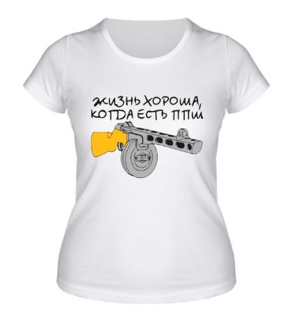 Женская футболка Жизнь хороша, когда есть ППШ