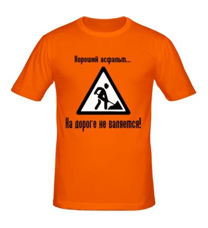 Мужская футболка Хороший асфальт на дороге не валяется!