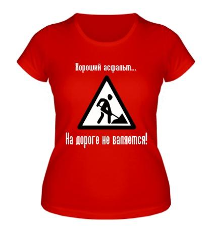 Женская футболка «Хороший асфальт на дороге не валяется!»