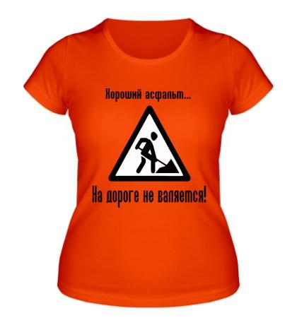 Женская футболка Хороший асфальт на дороге не валяется!
