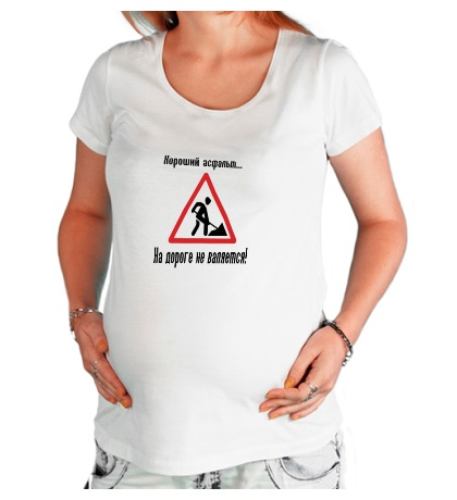 Футболка для беременной Хороший асфальт на дороге не валяется!