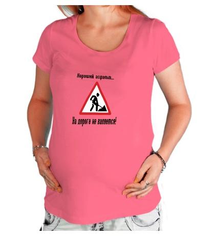 Футболка для беременной «Хороший асфальт на дороге не валяется!»