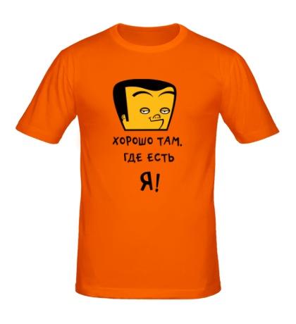 Мужская футболка «Хорошо там, где есть я!»