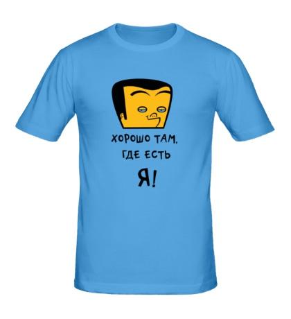 Мужская футболка Хорошо там, где есть я!