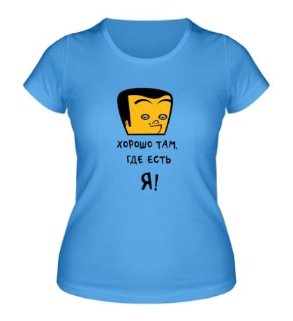 Женская футболка Хорошо там, где есть я!