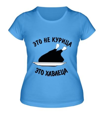 Женская футболка Это не курица, это хаваеца