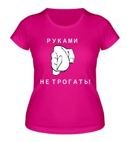 Женская футболка «Руками не трогать»