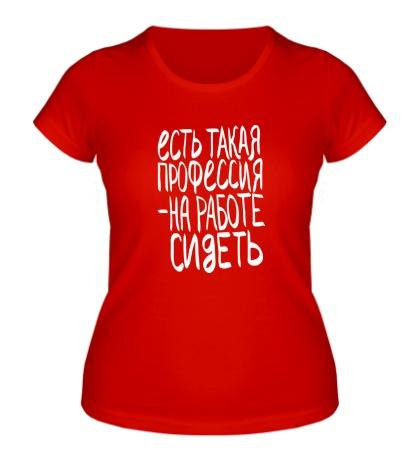 Женская футболка «Есть такая профессия, на работе сидеть»