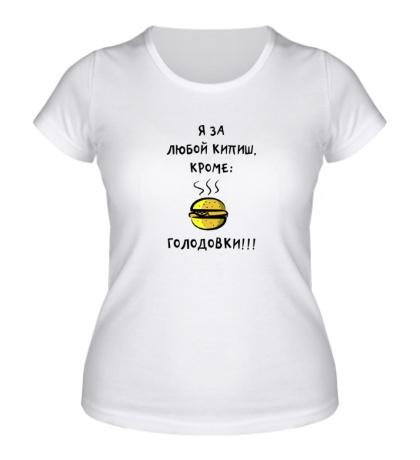 Женская футболка «Я за любой кипиш кроме голодовки»