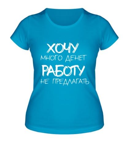 Женская футболка Хочу много денег, работу не предлагать