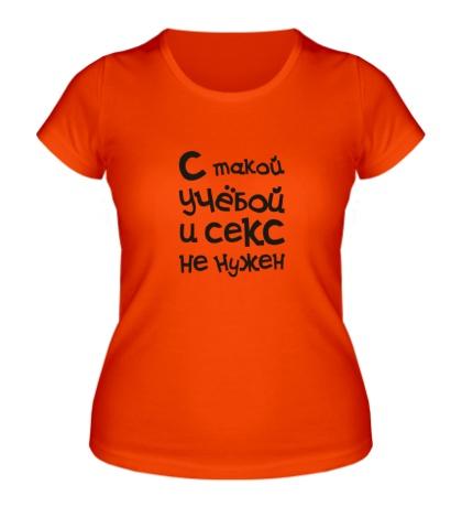 Женская футболка С такой учёбой cекс не нужен