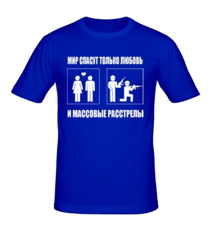 Мужская футболка Мир спасут только любовь и массовые расстрелы