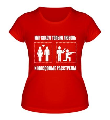 Женская футболка Мир спасут только любовь и массовые расстрелы