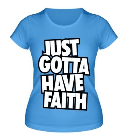 Женская футболка Just Gotta Have Faith