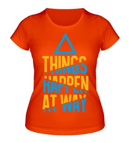 Женская футболка Things Happen at Way