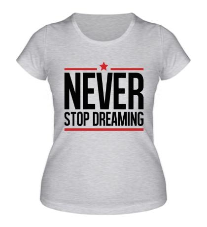 Женская футболка Never Stop Dreaming