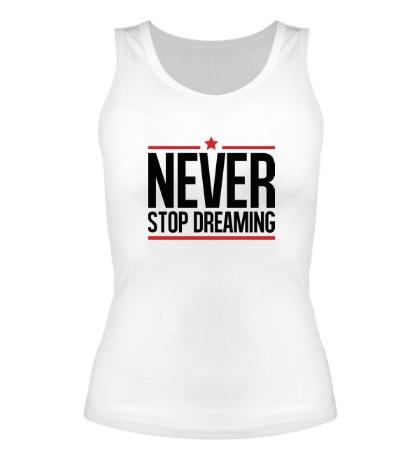 Женская майка Never Stop Dreaming