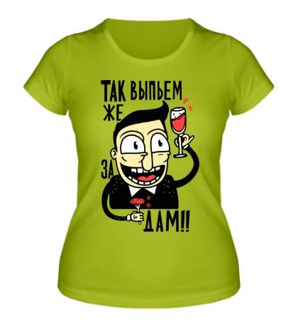 Женская футболка Выпьем за дам