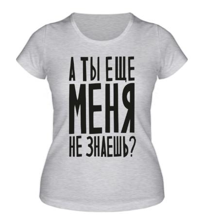 Женская футболка А ты еще меня не знаешь