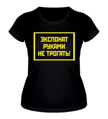 Женская футболка Экспонат руками не трогать