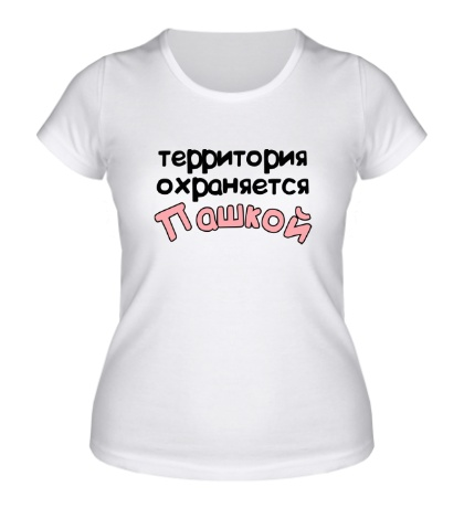 Женская футболка «Территория охраняется Пашкой»
