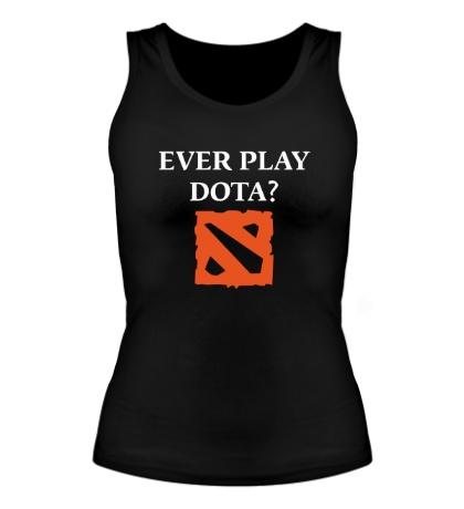 Женская майка Ever play Dota?