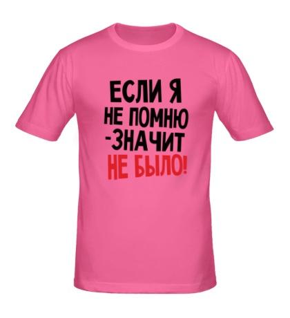 Мужская футболка Если я не помню значит, не было
