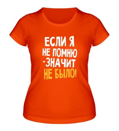 Женская футболка Если я не помню значит, не было