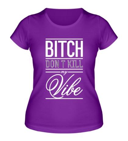 Женская футболка Bitch, Dont Kill My Vibe