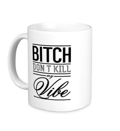 Керамическая кружка Bitch, Dont Kill My Vibe