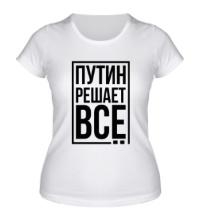 Женская футболка Путин решает всё