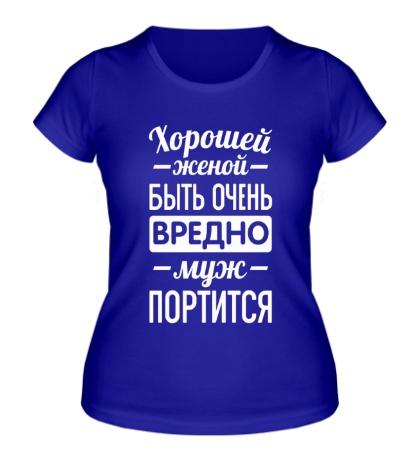 Женская футболка Хорошей женой быть вредно