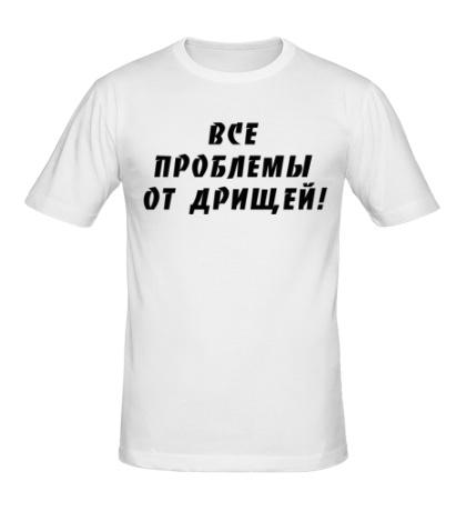 Мужская футболка Все проблемы от дрищей!