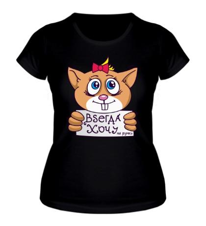Женская футболка Всегда хочу на ручки