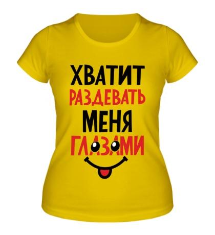 Женская футболка Хватит раздевать меня глазами