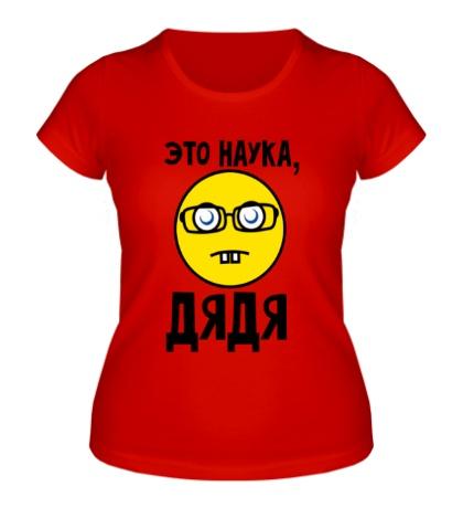 Женская футболка Это наука, дядя