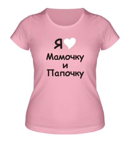 Женская футболка Я люблю мамочку и папочку