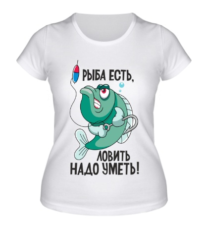 Женская футболка Рыба есть! Ловить надо уметь!