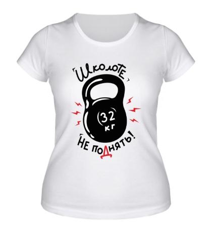 Женская футболка Школоте не поднять!
