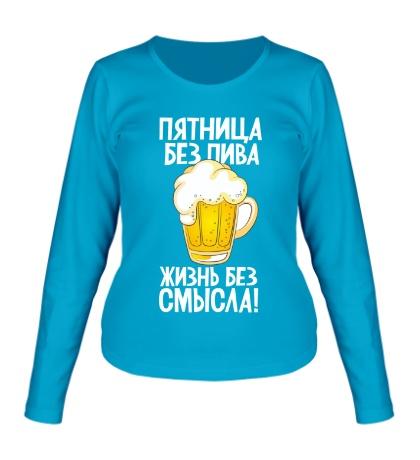 Женский лонгслив Без пива жизнь без смысла