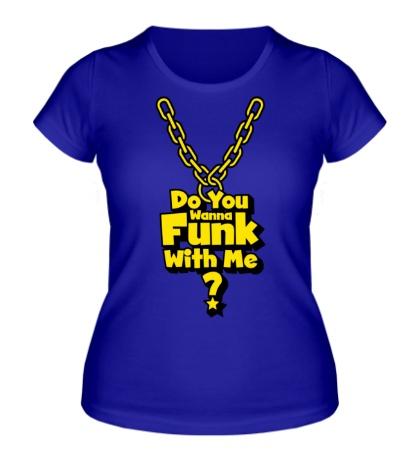 Женская футболка Do you wanna funk with me