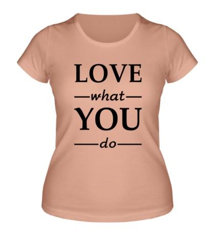 Женская футболка Люби то, что делаешь