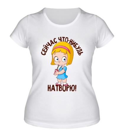 Женская футболка Сейчас что-нибудь натворю