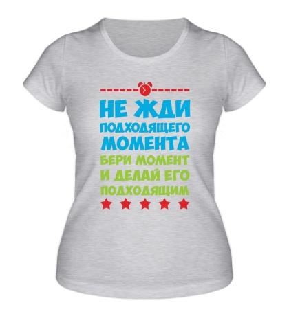 Женская футболка Не жди момента