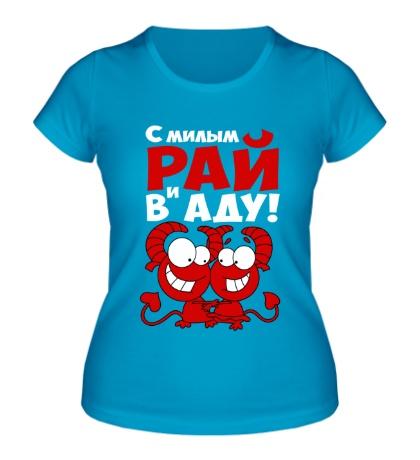 Женская футболка «С милым и рай в аду»