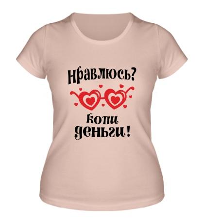 Женская футболка Нравлюсь? Копи деньги!