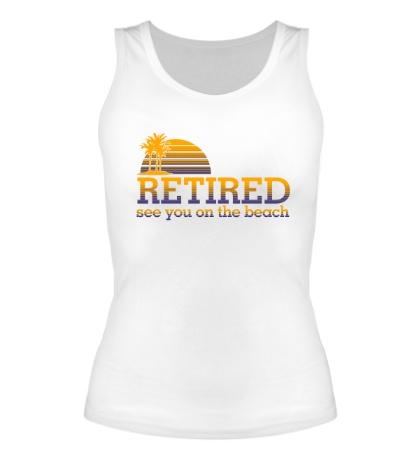 Женская майка RETIRED, see you on the beach