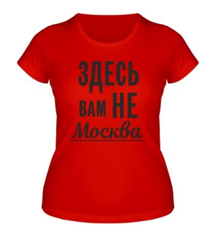 Женская футболка Здесь вам не Москва