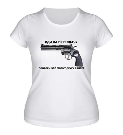 Женская футболка Иди на пересдачу! Повтори это моему другу Валере