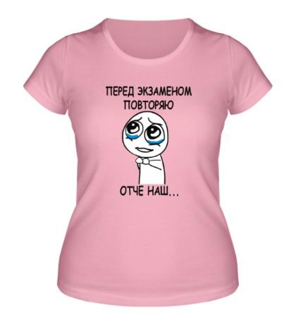 Женская футболка Перед экзаменом повторяю Отче наш